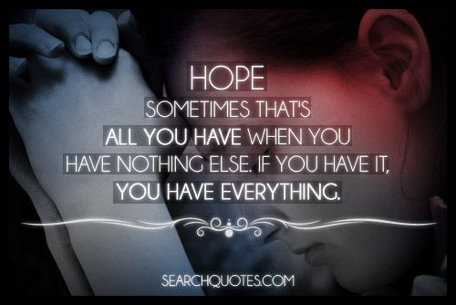Have Faith In Tomorrow For It Can Bring Better Days: Hope...Sometimes That's All You Have When You Have Nothing