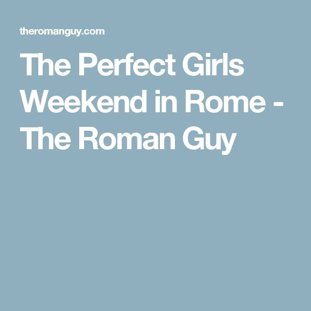 The Perfect Girls Weekend in Rome - The Roman Guy