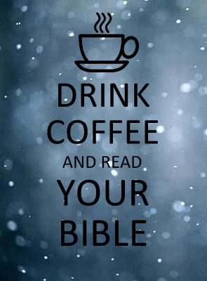 Drink coffee and read your bible