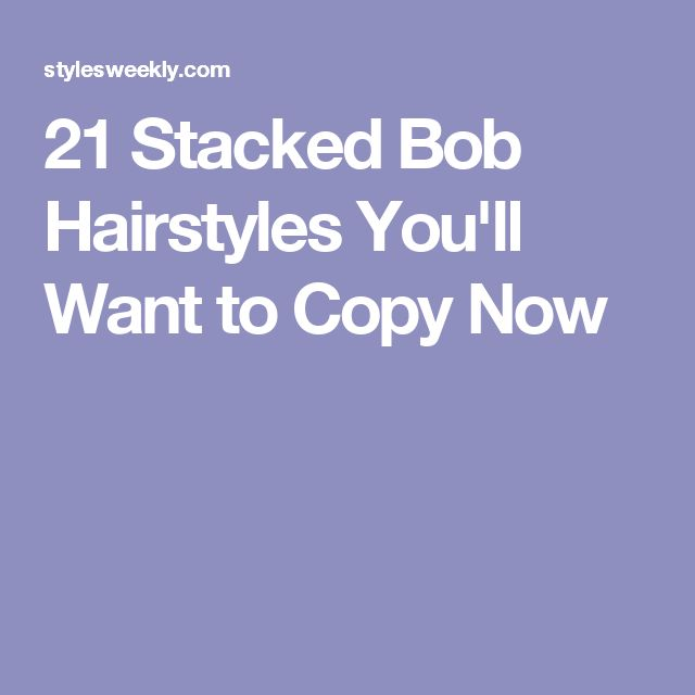 21 Stacked Bob Hairstyles You'll Want to Copy Now