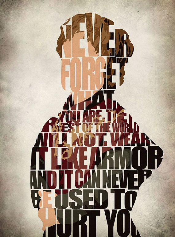 """""""Never forget what you are. The rest of the world will not. Wear it like armor and it can never be used to hurt you."""" - Tyrion Lannister"""