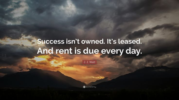 "Motivational Quotes: ""Success isn't owned. It's leased. And rent is due every day."" — J. J. Watt"
