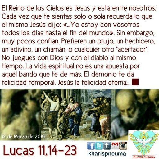 """Del Santo Evangelio según SanLucas 11,14-23  """"En aquel tiempo, Jesús expulsó a un demonio, que era mudo. Apenas salió el demonio, habló el mudo. La multitud quedó maravillada. Pero algunos de ellos decían: """"Éste expulsa a los demonios por el poder de Belzebú, el príncipe de los demonios"""". Otros, para ponerlo a prueba, le pedían una señal milagrosa.Pero Jesús, que conocía sus malas intenciones, les dijo: """"Todo reino dividido por luchas internas va a la ruina y se derrumba casa tras casa. Si…"""