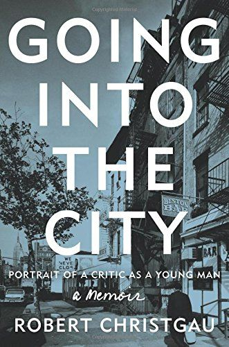 Going into the City: Portrait of a Critic as a Young Man by Robert Christgau