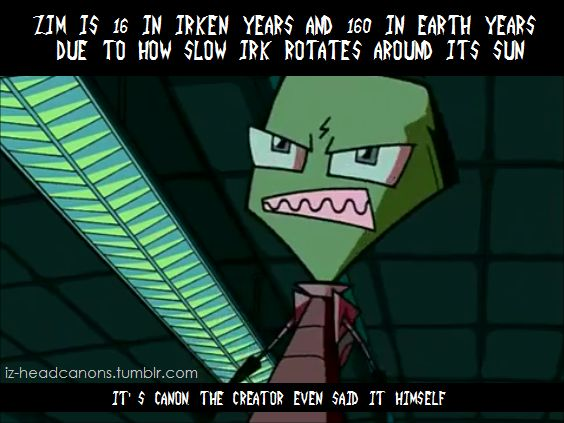 Zim is 16 in Irken years and 160 in Earth years due to how slow Irk rotates around its sun. (In small text at the bottom) It's canon, the creator even said it himself.Submitted by aurorakun-powerranger