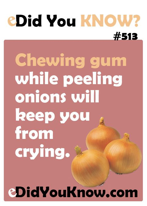 Chewing gum while peeling onions will keep you from crying.  eDidYouKnow.com