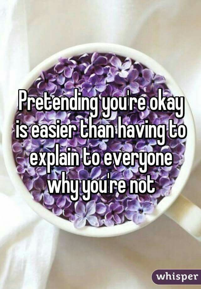 Pretending you're okay is easier than having to explain to everyone why your not.                                                                                                                                                      More