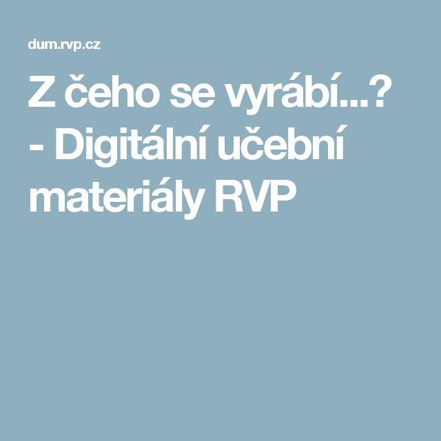 Z čeho se vyrábí...? - Digitální učební materiály RVP