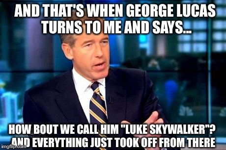 Brian Williams | AND THAT'S WHEN GEORGE LUCAS TURNS TO ME AND SAYS... HOW BOUT WE CALL HIM ''LUKE SKYWALKER''? AND EVERYTHING JUST TOOK OFF FROM THERE | image tagged in brian williams was there,memes,funny,funny memes,luke skywalker | made w/ Imgflip meme maker