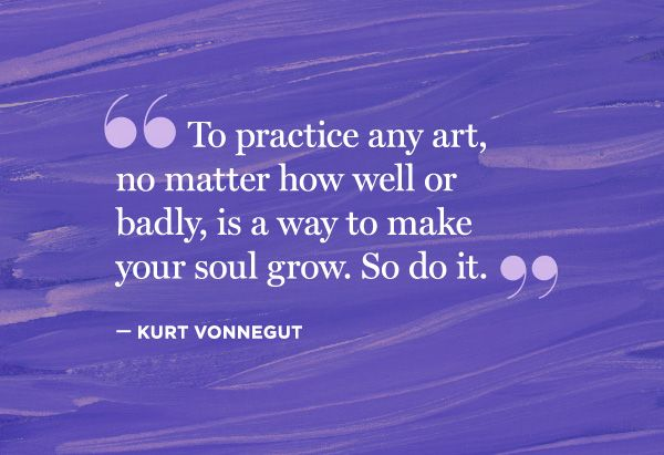"""To practice any art, no matter how well or badly, is a way to make your soul grow. So do it."" — Kurt Vonnegut:"