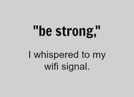"""be strong,"" I whispered to my wifi signal."