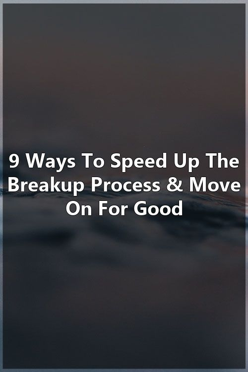 9 Ways To Speed Up The Breakup Process Move On For Good