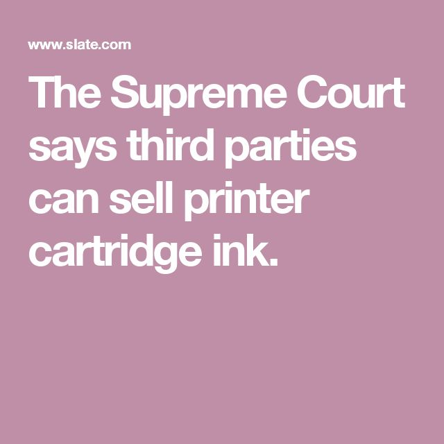 The Supreme Court says third parties can sell printer cartridge ink.