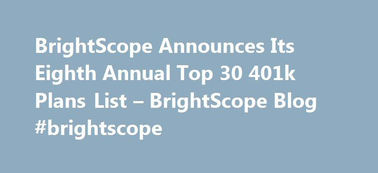 BrightScope Announces Its Eighth Annual Top 30 401k Plans List – BrightScope Blog #brightscope http://north-dakota.remmont.com/brightscope-announces-its-eighth-annual-top-30-401k-plans-list-brightscope-blog-brightscope/  # BrightScope Announces Its Eighth Annual Top 30 401k Plans List SAN DIEGO, Calif. (21 February, 2017) – BrightScope (a Strategic Insight business ), the leading provider of independent financial information and investment research to the USA retirement industry, is proud to…