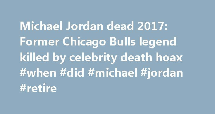 Michael Jordan dead 2017: Former Chicago Bulls legend killed by celebrity death hoax #when #did #michael #jordan #retire http://idaho.remmont.com/michael-jordan-dead-2017-former-chicago-bulls-legend-killed-by-celebrity-death-hoax-when-did-michael-jordan-retire/  # News of basketball player Michael Jordan 's death spread quickly earlier this week causing concern among fans across the world. However the June 2017 report has now been confirmed as a complete hoax and just the latest in a string…