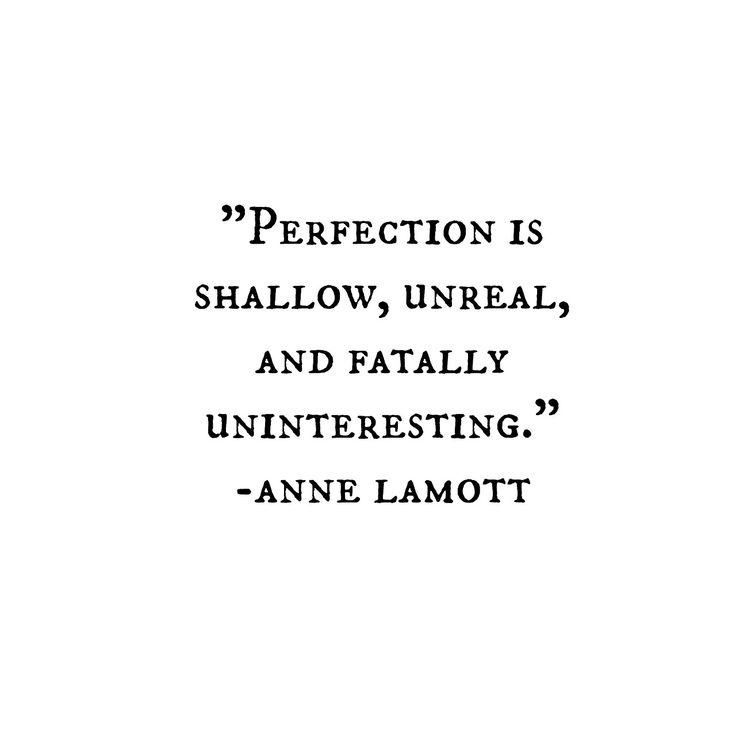 anne lamott.  hmm.  all my life, parental + societal influences taught me to strive for perfection....until i landed in writing + film school, then all they wanted was flaws LOL....and my perspective was forever changed.....my instructor quipped:  whatever you do, don't be boring.  let 'er rip