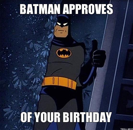 batman meme | BATMAN APPROVES, OF YOUR BIRTHDAY | Batman Approves | Troll Meme ...
