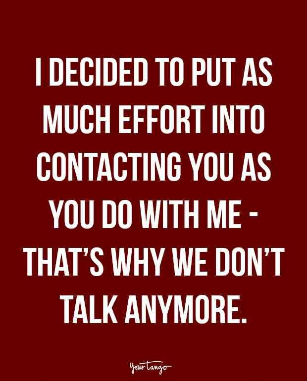 """I decided to put as much effort into contacting you as you do with me — that's why we don't talk anymore."""