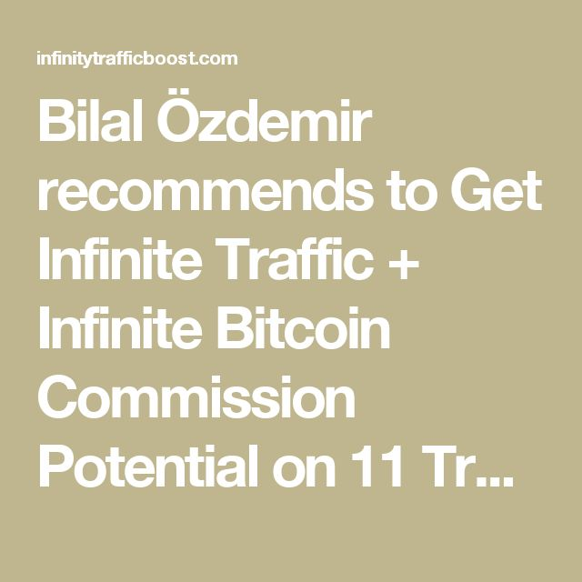 Bilal Özdemir recommends to Get Infinite Traffic + Infinite Bitcoin Commission Potential on 11 Traffic Packages... InfinityTrafficBoost.com