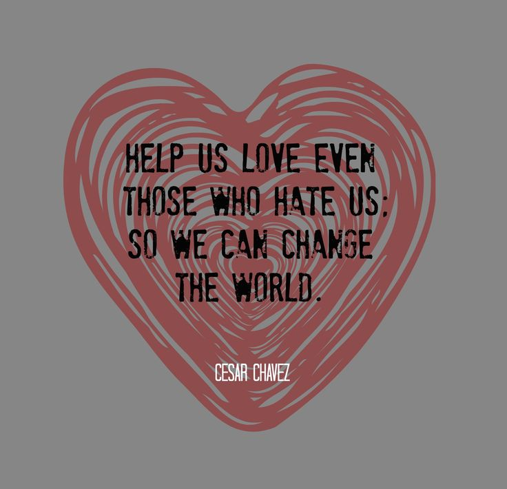 """Help us love even those who hate us so we can change the world."" - Cesar Chavez"