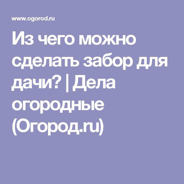 Из чего можно сделать забор для дачи?   Дела огородные (Огород.ru)