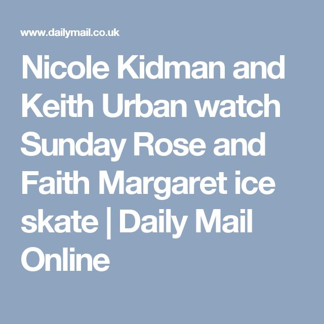 Nicole Kidman and Keith Urban watch Sunday Rose and Faith Margaret ice skate | Daily Mail Online