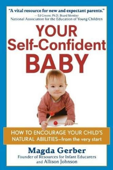 """Your Self-Confident Baby by Magda Gerber.  Infant specialist Magda Gerber shows parents her methods for raising a confident, self-motivated child. Based on her decades of observing and working with children and their parents, Gerber's refreshing, """"back-to-basics"""" approach works from the premise that each child is unique and should be allowed to develop at his or her own pace."""