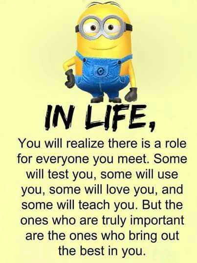 In life, you will realise there is a role for everyone you meet. Some will test you, some will use you, some will love you, and some will teach you. But the ones who are truly important are the ones who bring out the best in you.