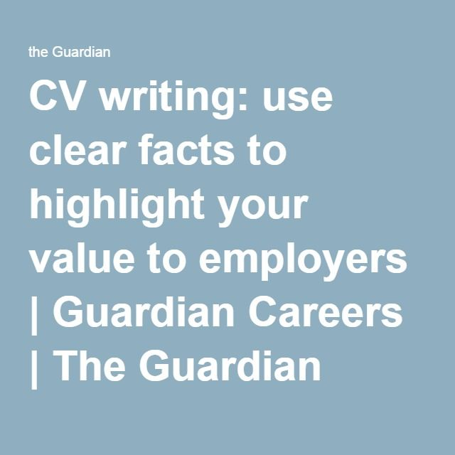 CV writing: use clear facts to highlight your value to employers | Guardian Careers | The Guardian