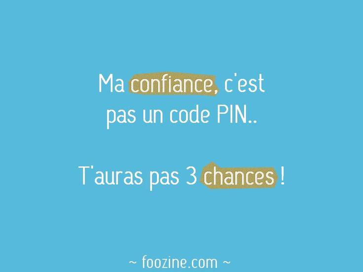 Ma confiance, c'est pas un code PIN.. T'auras pas 3 chances !