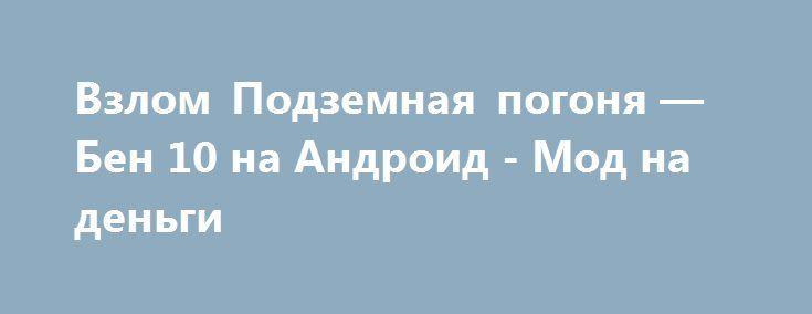 Взлом Подземная погоня — Бен 10 на Андроид - Мод на деньги http://touch-android.ru/1491-vzlom-podzemnaya-pogonya-ben-10-na-android-mod-na-dengi.html