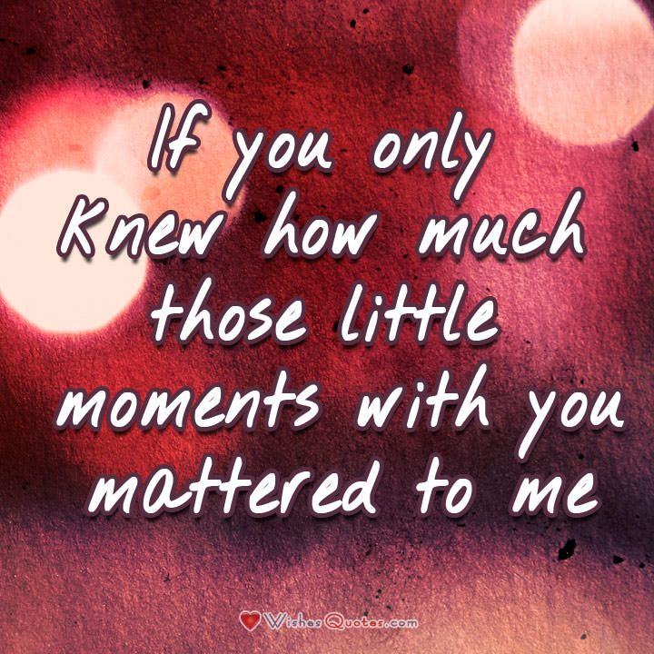 If you only knew how much those little moments with you mattered to me. #lovequotes