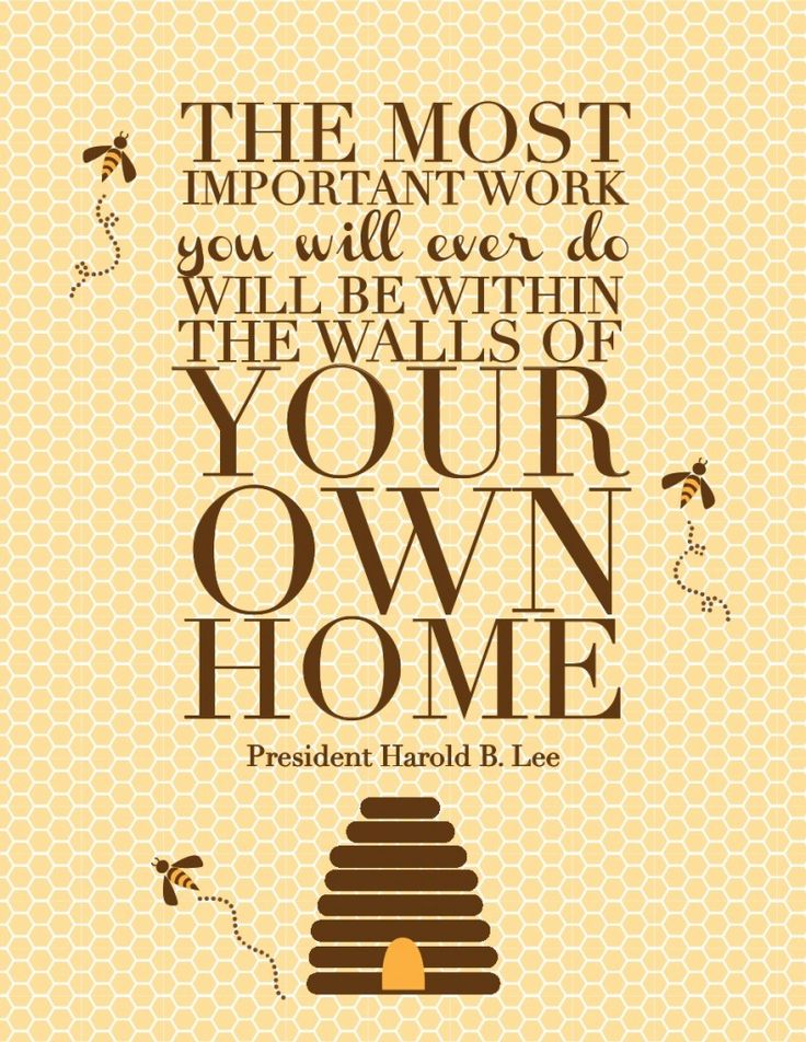 """The most important work you will ever do will be within the walls of your own home.""  Harold B. Lee"
