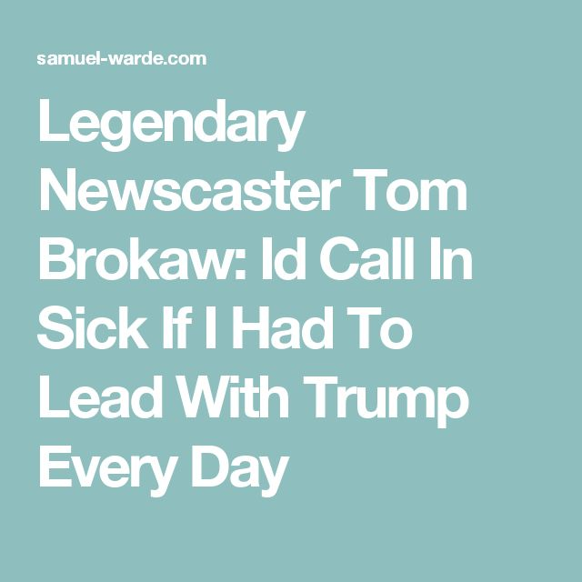 Legendary Newscaster Tom Brokaw: Id Call In Sick If I Had To Lead With Trump Every Day