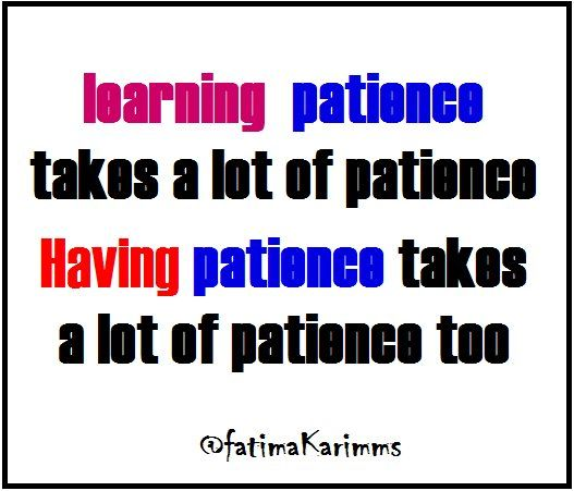 """Fatima Karim Twitter """" learning patience takes a lot of patience and Having patience takes a lot of patience too """" its my design { and the quotes not mine }. 