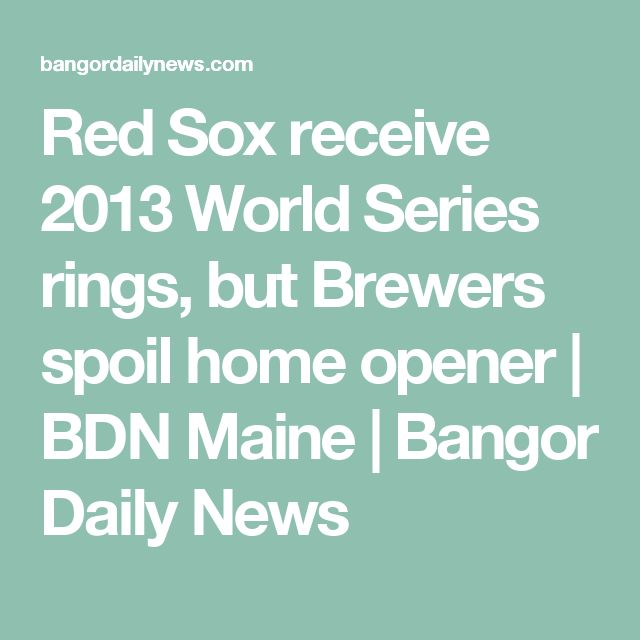 Red Sox receive 2013 World Series rings, but Brewers spoil home opener   BDN Maine   Bangor Daily News