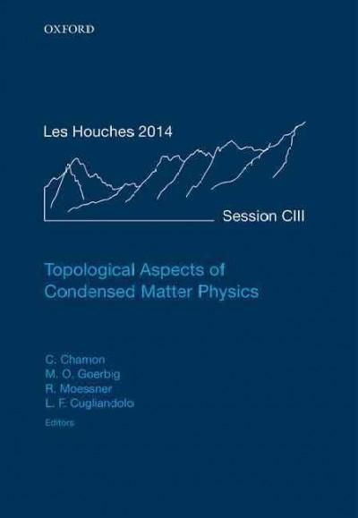 Topological Aspects of Condensed Matter Physics: Ecole de Physique des Houches, Session Ciii, 4-29 August 2014
