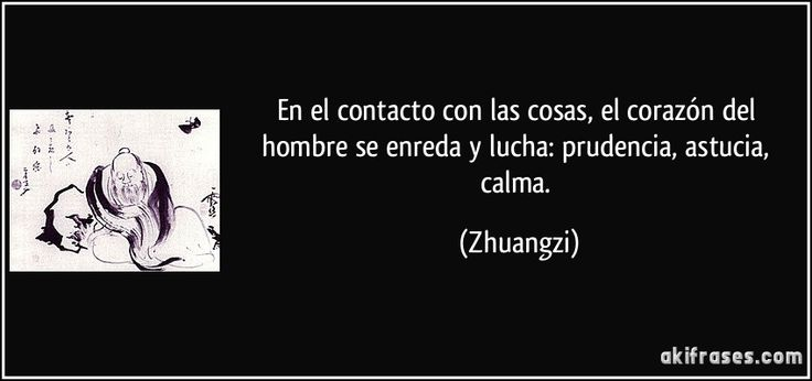 En el contacto con las cosas, el corazón del hombre se enreda y lucha: prudencia, astucia, calma. (Zhuangzi)