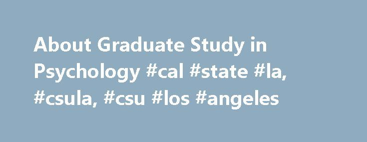 About Graduate Study in Psychology #cal #state #la, #csula, #csu #los #angeles http://education.remmont.com/about-graduate-study-in-psychology-cal-state-la-csula-csu-los-angeles/  # Department of Psychology About Graduate Study in Psychology CaliforniaState University, Los Angeles There are many different kinds of graduate training programs (for earning Master's and Doctoral degrees) in Psychology. Some focus on training you to be a practitioner (therapist, counselor, school psychologist)…