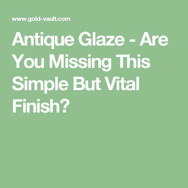 Antique Glaze - Are You Missing This Simple But Vital Finish?