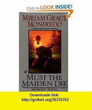 Must the Maiden Die (Seneca Falls Historical Myster) (9780425176108) Miriam Grace Monfredo , ISBN-10: 042517610X  , ISBN-13: 978-0425176108 ,  , tutorials , pdf , ebook , torrent , downloads , rapidshare , filesonic , hotfile , megaupload , fileserve