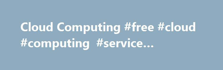 Cloud Computing #free #cloud #computing #service #providers http://new-york.remmont.com/cloud-computing-free-cloud-computing-service-providers/  # Cloud Computing Cloud Computing Ultrabook, Celeron, Celeron Inside, Core Inside, Intel, Intel Logo, Intel Atom, Intel Atom Inside, Intel Core, Intel Inside, Intel Inside Logo, Intel vPro, Itanium, Itanium Inside, Pentium, Pentium Inside, vPro Inside, Xeon, Xeon Phi, and Xeon Inside are trademarks of Intel Corporation in the U.S. and/or other…