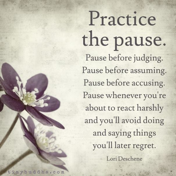 """Practice the Pause. Pause before judging...before assuming...before accusing...whenever you're about to react harshly..."" -Lori Deschene"