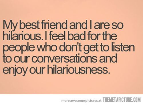 """""""My best friend and I are so hilarious. I feel bad for the people who don't get to listen to our conversations and enjoy the hilariousness."""" <3   #BestFriend #Ecard #Friendship #LOL #Humor #Funny #Quote #FriendshipQuote #BFF #Bestie #FriendsForever #PartnerInCrime #Laugh #FunnyConversations"""
