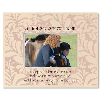 """A Horse Show Mom  accepts us for who we are,  believes in who we can be,  and loves us during the in between.    Created exclusively for the """"Horse Show Mom"""" who tirelessly supports her youngsters and their ponies. Many a mom has had to learn the difference between a bridle and a halter!"""