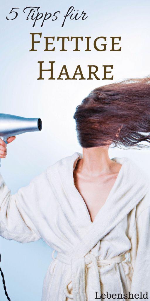 5 Tipps für fettige Haare – Die sofort helfen