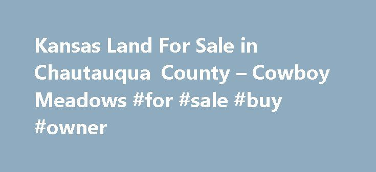 Kansas Land For Sale in Chautauqua County – Cowboy Meadows #for #sale #buy #owner http://property.remmont.com/kansas-land-for-sale-in-chautauqua-county-cowboy-meadows-for-sale-buy-owner/  Cowboy Meadows 4. WHAT DOES THE PROPERTY LOOK LIKE? Surround yourself with rolling hills, beautiful ponds, fabulous panoramic views and great backdrop views of natural tall timbers. All are the perfect setting for the unspoiled countryside of Chautauqua County. With every breath of fresh, clean air, you ll…