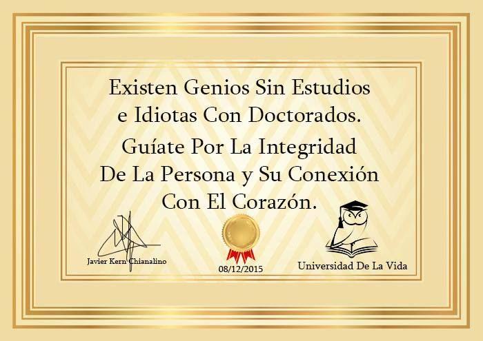 ... Existen Genios sin estudios e idiotas con Doctorados, guíate por la integridad de la persona y su conexión con el corazón.