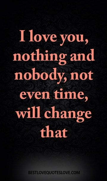 I love you, nothing and nobody, not even time, will change that