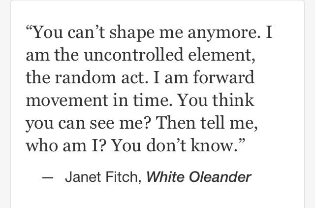 """You can't shape me anymore. I am the uncontrolled element ..."" -Janet Fitch"